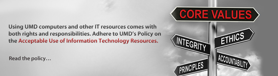 Using UMD computers and other IT resources comes with both rights and responsibilities. Adhere to UMD's Policy on the Acceptable Use of IT Resources.