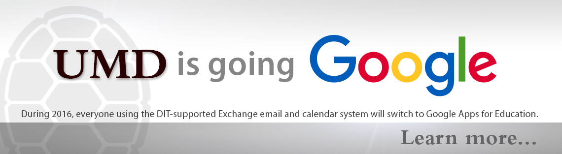 UMD is Going Google --  During 2016, everyone using the DIT-supported Exchange email and calendar system will switch to Google Apps for Education. Learn more...
